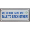 We do not have wifi, talk to each other!