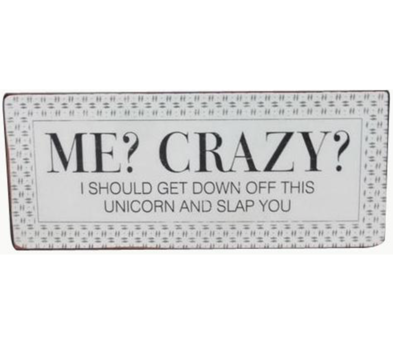 Me? Crazy? I should get down off this unicorn and slap you