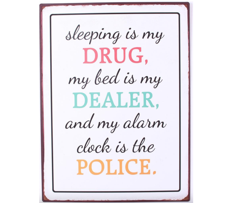 Sleeping is my drug, my bed is my dealer and my alarm clock is the police