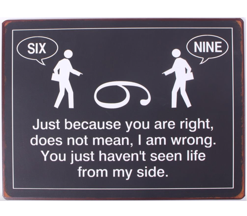 Just because you are right, does not mean, I am wrong. You just haven't seen life from my side.