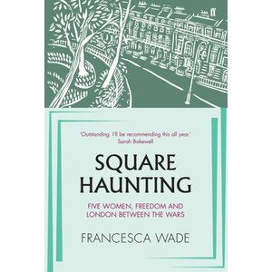 Francesca Wade Square Haunting: Five Women, Freedom and London Between the Wars