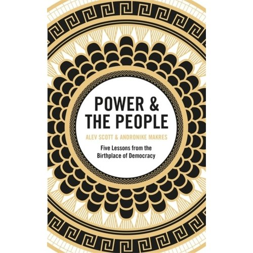 Alev Scott Power & the People: Five Lessons from the Birthplace of Democracy