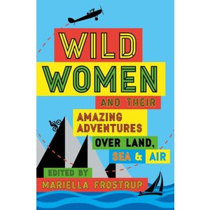 Wild Women and their amazing adventures over land, sea & air