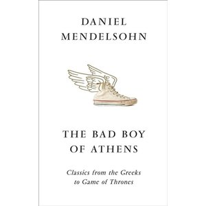 Daniel Mendelsohn The Bad Boy of Athens: Classics from the Greeks to Game of Thrones