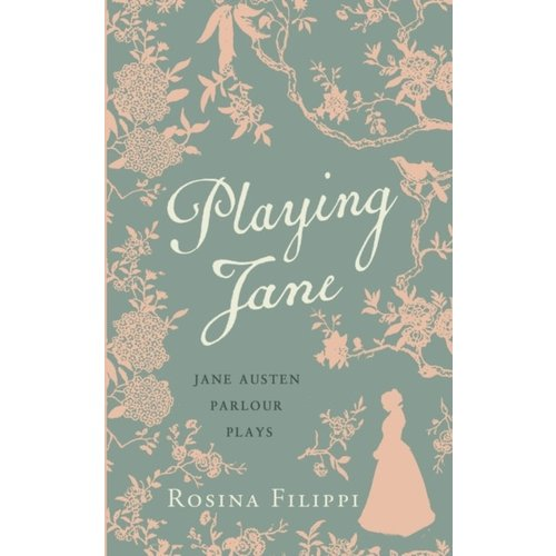 Rosina Filippi Playing Jane Austen: Parlour Plays for Drawing-Room Performance