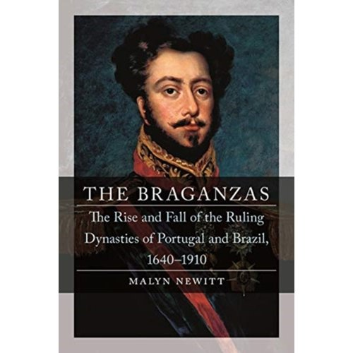 Malyn Newitt The Braganzas: The Rise and Fall of the Ruling Dynasties of Portugal and Brazil
