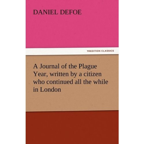 Daniel Defoe A Journal of the Plague Year, Written by a Citizen Who Continued All the While in London
