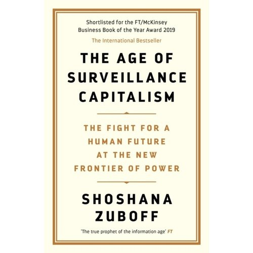 Shoshana Zuboff The Age of Surveillance Capitalism: The Fight for a Human Future at the New Frontier of Power