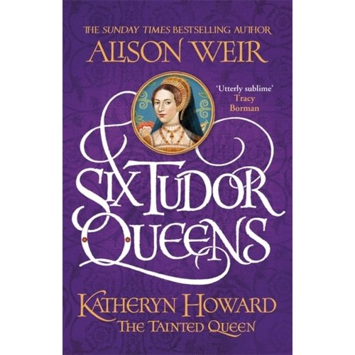 Katheryn Howard, The Tainted Queen: Six Tudor Queens No. 5