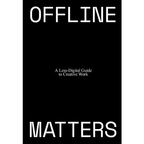 Offline Matters: The Less-Digital Guide to Creative Work
