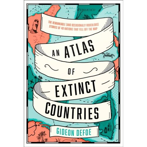 An Atlas of Extinct Countries: The Remarkable (and Occasionally Ridiculous) Stories of 48 Nations That Fell off the Map