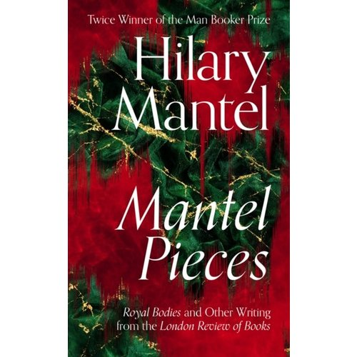 Hilary Mantel Mantel Pieces: Royal Bodies and Other Writing from the London Review of Books