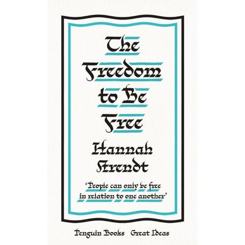 Hannah Arendt The Freedom to Be Free