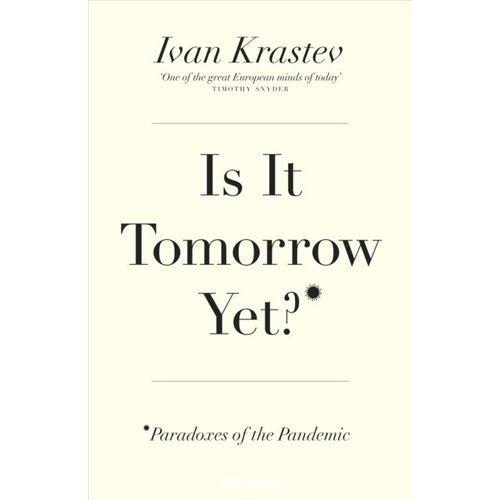 Ivan Krastev Is It Tomorrow Yet? Paradoxes of the Pandemic