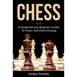 Chess: A Comprehensive Beginner's Guide to Chess, and Chess Strategy