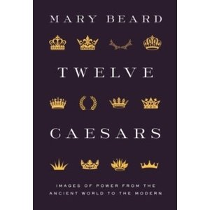 Mary Beard Twelve Caesars: Images of Power from the Ancient World to the Modern
