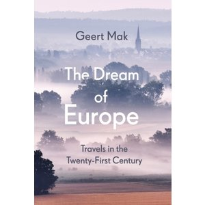 Geert Mak The Dream of Europe: Travels in the Twenty-First Century