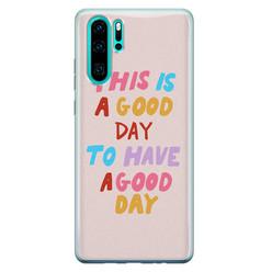 Leuke Telefoonhoesjes Huawei P30 Pro siliconen hoesje - This is a good day