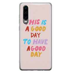 Leuke Telefoonhoesjes Huawei P30 siliconen hoesje - This is a good day
