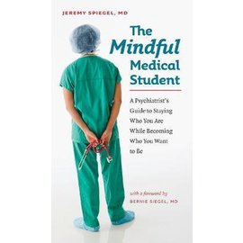 The Mindful Medical Student - A Psychiatrist's Guide to Staying Who You Are While Becoming Who You Want to Be