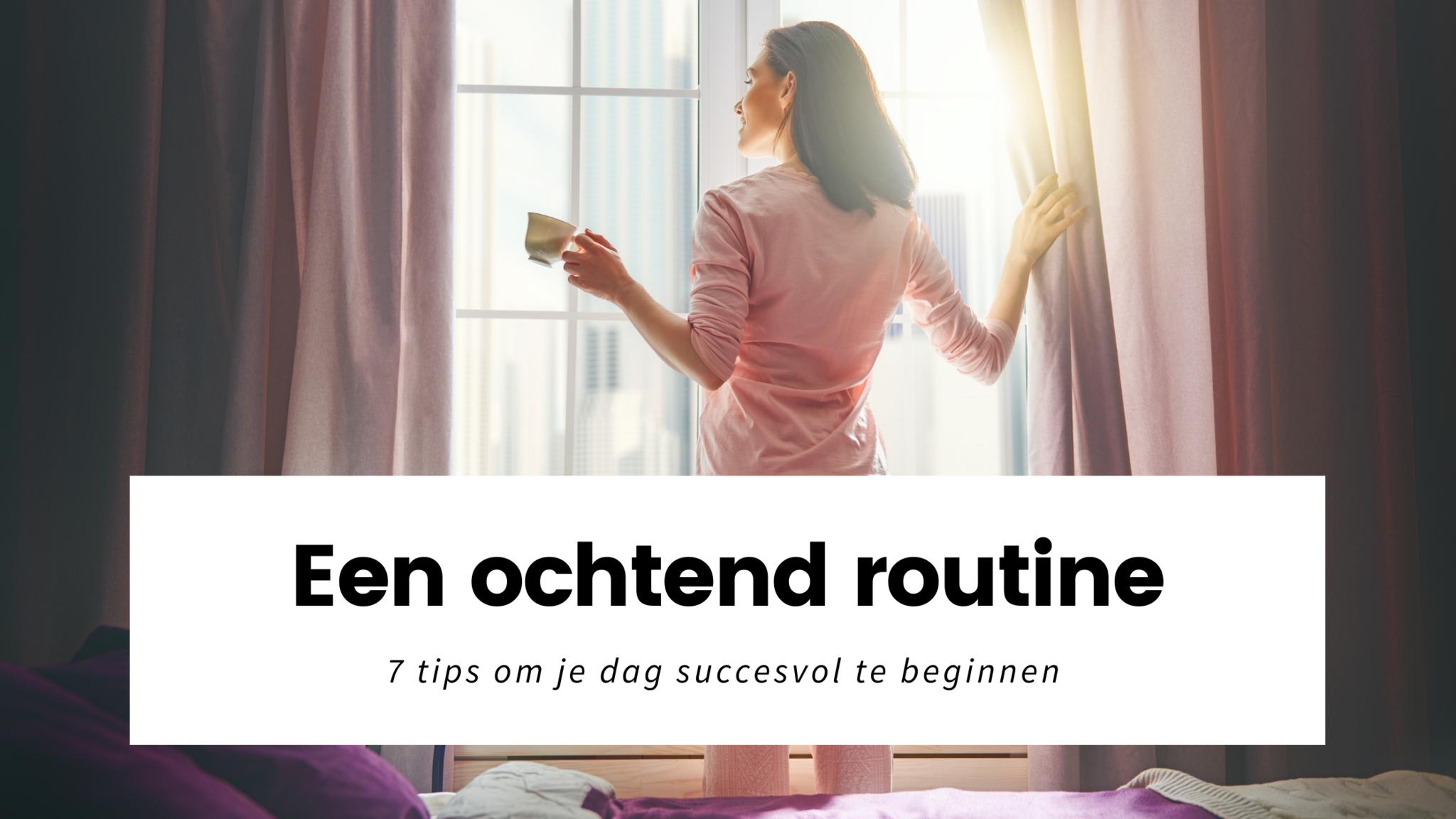 Een ochtendroutine: 7 tips om je dag succesvol te beginnen