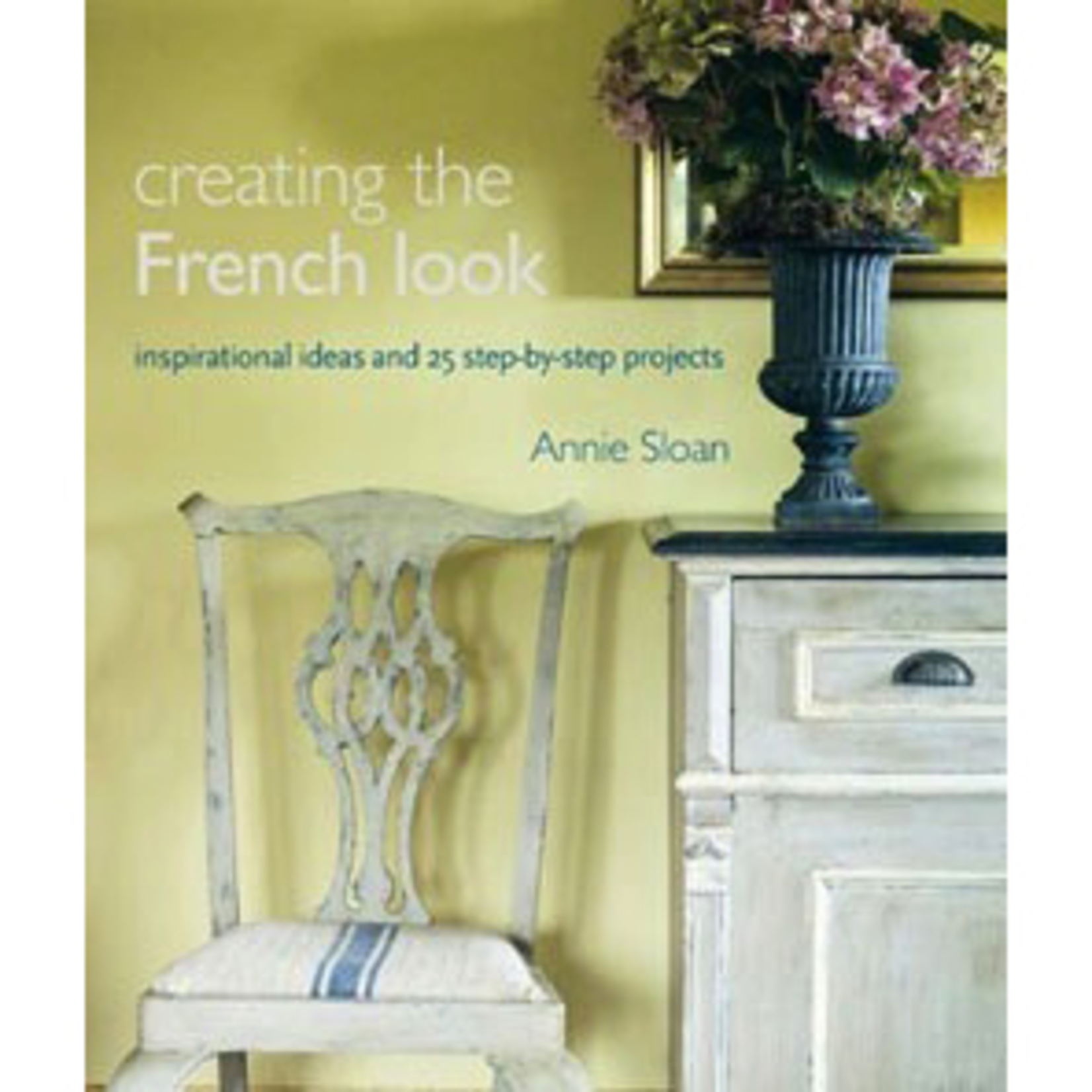 Annie Sloan Annie Sloan Creating the French Look book