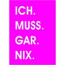 Wortsinn - ICH. MUSS.  GAR. NIX.