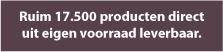 Ruim 17.500 producten direct leverbaar uit eigen voorraad.
