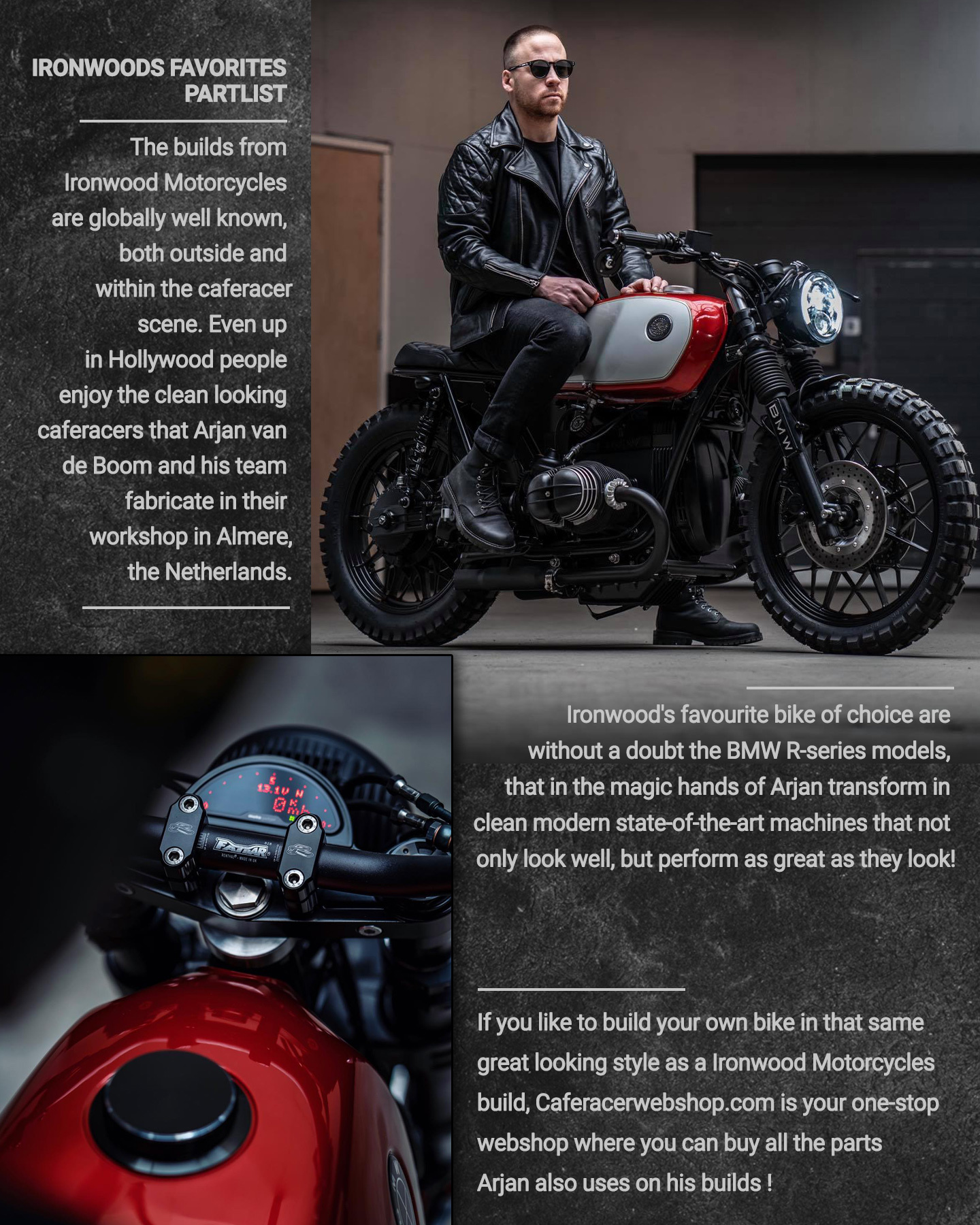 The builds fromIronwood Motorcyclesare globally well known, both outside and within the caferacer scene, even up in Hollywood people enjoy the clean looking caferacers that Arjan van de Boom and his team fabricate in their workshop in Almere. Ironwood'sfavourite bike of choice are without a doubt theBMW R-seriesmodels, that in the magic hands of Arjan transform in clean modern state-of-the-art machines that not only look well, but perform as great as they look! If you like to build your own bike in the same great looking style as aIronwood Motorcycles build, Caferacerwebshop.com is your one-stop webshop where you can buy all the parts Arjan also uses on his builds ;-)