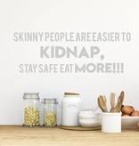 Muursticker Skinny People Are Easier To Kidnap, Stay Safe, Eat more!!