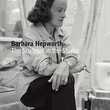 Barbara Hepworth The sculptor in the studio