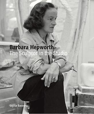 Barbara Hepworth: The Sculptor in the Studio by Sophie Bowness