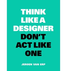 Jeroen van Erp Think Like A Designer, Don't Act Like One