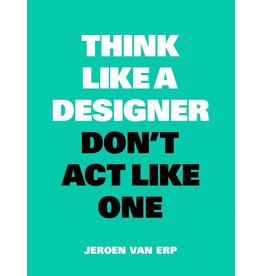 Jeroen van Erp Think Like a Designer, Don't Act Like One NL