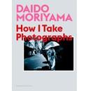 Daido Moriyama Daido Moriyama: How I Take Photographs