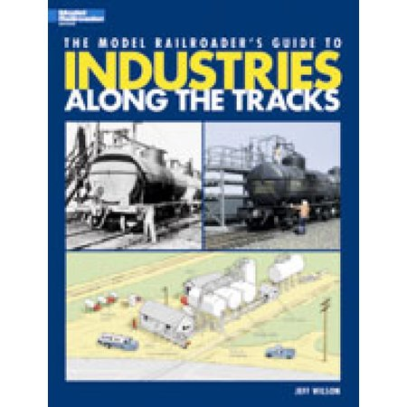 Kalmbach The Model Railroader\'s Guide to Industries Along the Tracks