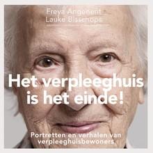 Freya Angenent Het verpleeghuis is het einde! - Portretten en verhalen van verpleeghuisbewoners