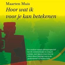 Maarten Muis Hoor wat ik voor je kan betekenen - een analyse vanuit cliëntperspectief van de communicatie in zorg en welzijn, met tips en trucs hoe de cliënt direct begrijpt wat je als professional te bieden hebt