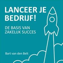 Bart van den Belt Lanceer je bedrijf! - De basis van zakelijk succes