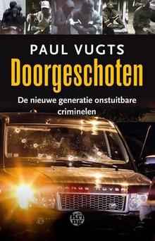 Paul Vugts Doorgeschoten - De nieuwe generatie onstuitbare criminelen