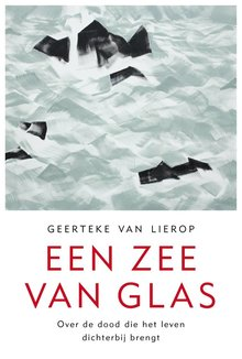 Geerteke van Lierop Een zee van glas - Over de dood die het leven dichterbij brengt
