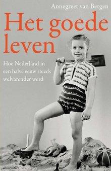 Annegreet van Bergen Het goede leven - Hoe Nederland in een halve eeuw steeds welvarender werd