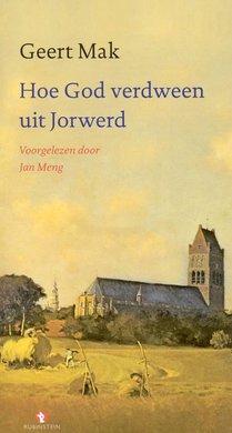 Geert Mak Hoe God verdween uit Jorwerd - Een Nederlands dorp in de twintigste eeuw