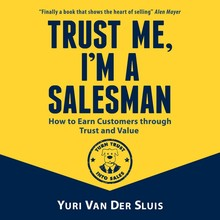 Yuri van der Sluis Trust me, I'm a salesman - How to Earn Customers through Trust and Value