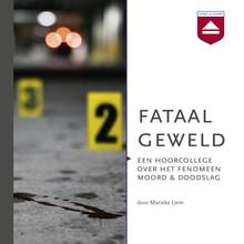 Marieke Liem Fataal geweld - Een hoorcollege over het fenomeen moord & doodslag