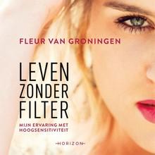 Fleur van Groningen Leven zonder filter - Mijn ervaring met hoogsensitiviteit