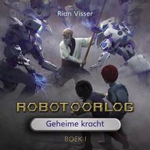 Rian Visser Robotoorlog - Boek 1: Geheime kracht