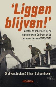 Olof van Joolen Liggen blijven! - Achter de schermen bij de mariniers van De Punt en de terreuracties van 1973-1978