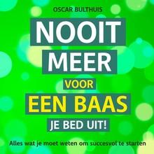Oscar Bulthuis Nooit meer voor een baas je bed uit - Voor jezelf beginnen? Alles wat je moet weten om succesvol te starten
