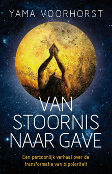 Yama Voorhorst Van stoornis naar gave - Een persoonlijk verhaal over de transformatie van bipolariteit
